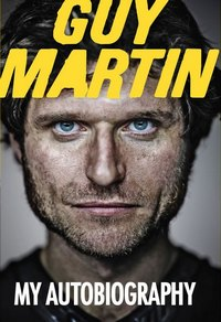 Guy Martin - My Autobiography
